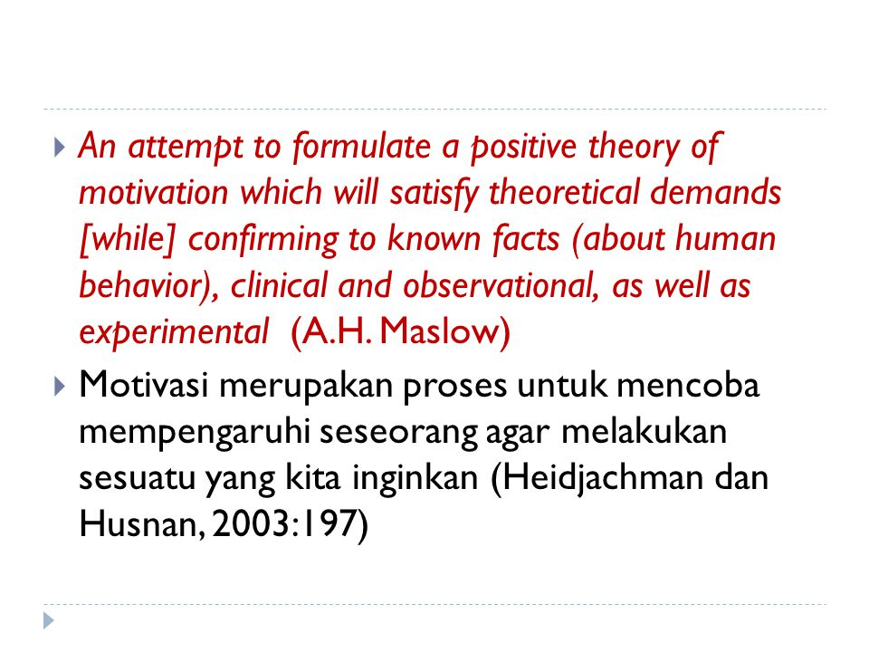 An attempt to formulate a positive theory of motivation which will satisfy theoretical demands [while] confirming to known facts (about human behavior), clinical and observational, as well as experimental (A.H. Maslow)